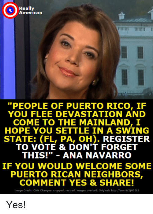 """puerto rican: Really  American  """"PEOPLE OF PUERTO RICO, IF  YOU FLEE DEVASTATION AND  COME TO THE MAINLAND, I  HOPE YOU SETTLE IN A SWING  STATE: (FL, PA, OH). REGISTER  TO VOTE & DON'T FORGET  THIS!""""ANA NAVARRO  IF YOU WOULD WELCOME SOME  PUERTO RICAN NEIGHBORS  COMMENT YES & SHARE!  Image Credit: CNN Changes: cropped, resized, images overlaid. Original: http://cnn.it/2jH32L8 Yes!"""