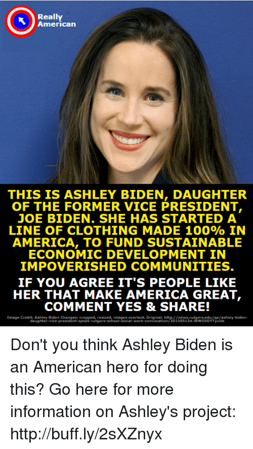 ashleys: Really  American  THIS IS ASHLEY BIDEN, DAUGHTER  OF THE FORMER VICE PRESIDENT,  JOE BIDEN. SHE HAS STARTED A  LINE OF CLOTHING MADE 100% IN  AMERICA, TO FUND SUSTAINABLE  ECONOMIC DEVELOPMENT IN  IMPOVERISHED COMMUNITIES  IF YOU AGREE IT'S PEOPLE LIKE  HER THAT MAKE AMERICA GREAT  COMMENT YES & SHARE!  Image Credits Ashley Biden Changes cropped, resized, images overlaid. Originala http://news rutgers edu/qa/ashley-biden-  l-social-work-convocation/20 15 05 1 3#.wwo soYT yuuk Don't you think Ashley Biden is an American hero for doing this?  Go here for more information on Ashley's project: http://buff.ly/2sXZnyx