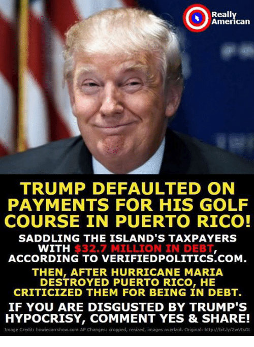 American, Golf, and Http: Really  American  TRUMP DEFAULTED ON  PAYMENTS FOR HIS GOLF  COURSE IN PUERTO RICO!  SADDLING THE ISLAND'S TAXPAYERS  WITH $32.7 MILLION IN DEBT  ACCORDING TO VERIFIEDPOLITICS.COM.  THEN, AFTER HURRICANE MARIA  DESTROYED PUERTO RICO, HE  CRITICIZED THEM FOR BEING IN DEBT.  IF YOU ARE DISGUSTED BY TRUMP'S  HYPOCRISY, COMMENT YES & SHARE!  Image Credit: howiecarrshow.com AP Changes: cropped, resized, images overlaid. Original: http://bit.ly/2wVIsOL