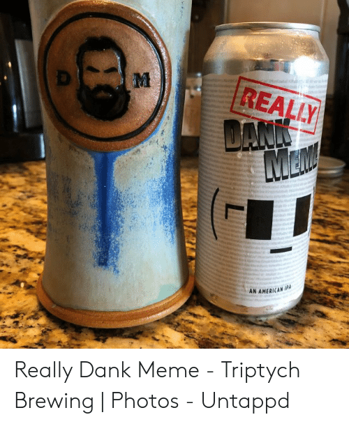 REALLY AN AMERICAN IPA Really Dank Meme - Triptych Brewing | Photos