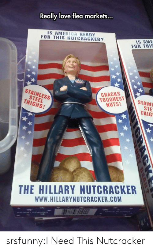 Ready For This: ...  Really love flea markets  IS AMERICA READY  FOR THIS NUTCRACKER?  IS AME  FOR THI  STEEL  THIGHS!  STAINLESS  TOUGHEST  NUTS!  CRACKS  STAIN  STE  THIG  THE HILLARY NUTCRACKER  WWW.HILLARYNUTCRACKER.COM srsfunny:I Need This Nutcracker
