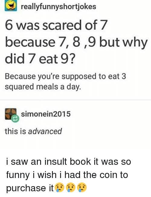 Book It: reallyfunnyshortjokes  6 was scared of 7  because 7, 8,9 but why  did 7 eat 9?  Because you're supposed to eat 3  squared meals a day  simonein2015  this is advanced i saw an insult book it was so funny i wish i had the coin to purchase it😢😢😢