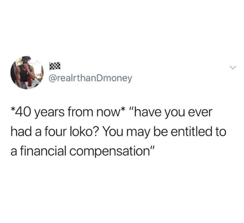 """Entitled, May, and Four Loko: @realrthanDmoney  *40 years from now* """"have you ever  had a four loko? You may be entitled to  a financial compensation"""""""