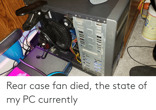 currently: Rear case fan died, the state of my PC currently