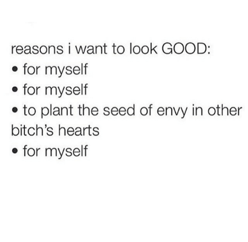 Good, Hearts, and Envy: reasons i want to look GOOD:  . for myself  * for myself  e to plant the seed of envy in other  bitch's hearts  . for myself