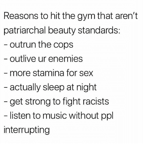 Stamina: Reasons to hit the gym that aren't  patriarchal beauty standards  outrun the cops  outlive ur enemies  more stamina for sex  actually sleep at night  get strong to fight racists  listen to music without ppl  interrupting