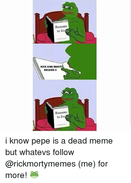 Dead Memes: Reasons  to liv  RICK AND MOR  SEASON 3  Reasons  to liv i know pepe is a dead meme but whatevs follow @rickmortymemes (me) for more! 🐸