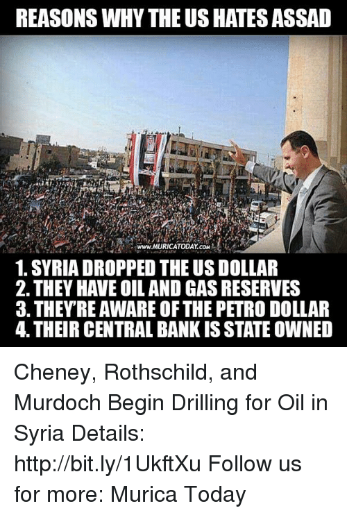 Oil and Gas: REASONS WHY THEUSHATESASSAD  www.MURICATODAY coM  1. SYRIA DROPPED THE US DOLLAR  2. THEY HAVE OIL AND GAS RESERVES  3. THEY RE AWAREOFTHE PETRO DOLLAR  4. THEIR CENTRAL BANK IS STATE OWNED Cheney, Rothschild, and Murdoch Begin Drilling for Oil in Syria  Details: http://bit.ly/1UkftXu Follow us for more: Murica Today