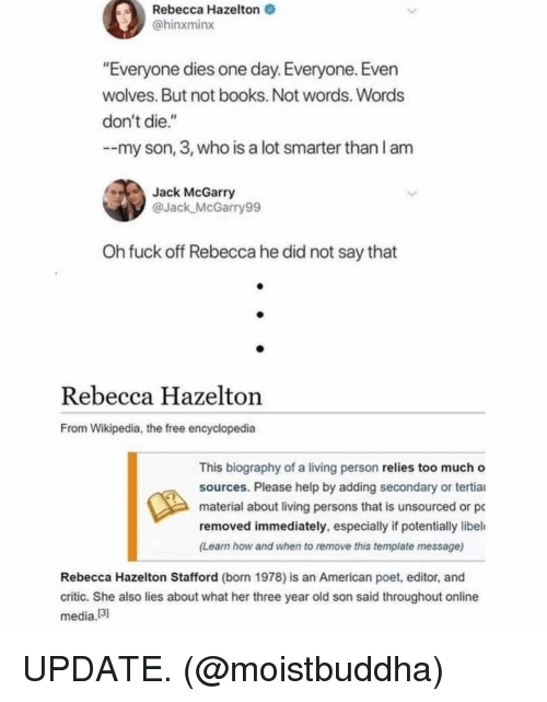 """Books, Funny, and Too Much: Rebecca Hazelton  @hinxminx  """"Everyone dies one day. Everyone. Even  wolves. But not books. Not words. Words  don't die.""""  --my son, 3, who is a lot smarter than l am  Jack McGarry  @Jack McGarry99  Oh fuck off Rebecca he did not say that  Rebecca Hazelton  From Wikipedia, the free encyclopedia  This biography of a living person relies too much o  sources. Please help by adding secondary or tertiai  material about living persons that is unsourced or pc  removed immediately, especially if potentially libel  (Learn how and when to remove this template message)  Rebecca Hazelton Stafford (born 1978) is an American poet, editor, and  critic. She also lies about what her three year old son said throughout online  media!3 UPDATE. (@moistbuddha)"""