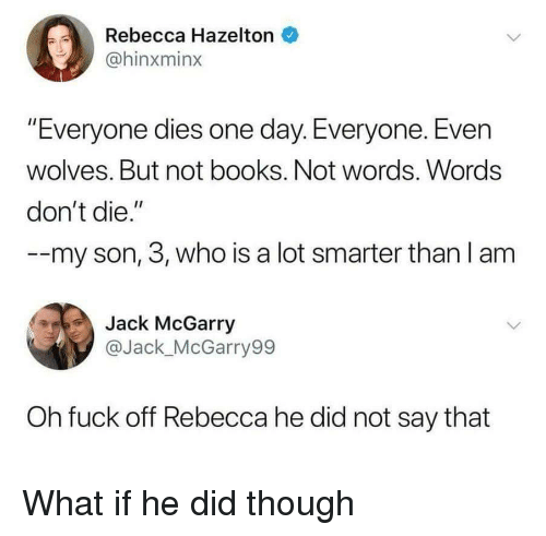 "Dont Die: Rebecca Hazelton  @hinxminx  ""Everyone dies one day. Everyone. Even  wolves. But not books. Not words. Words  don't die.""  -my son, 3, who is a lot smarter than l am  Jack McGarry  @Jack_McGarry99  Oh fuck off Rebecca he did not say that What if he did though"