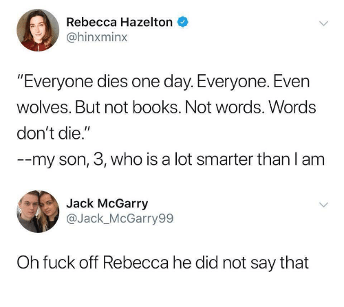 "Dont Die: Rebecca Hazelton  @hinxminx  ""Everyone dies one day. Everyone. Even  wolves. But not books. Not words. Words  don't die.""  --my son, 3, who is a lot smarter than l am  Jack McGarry  @Jack_McGarry99  Oh fuck off Rebecca he did not say that"