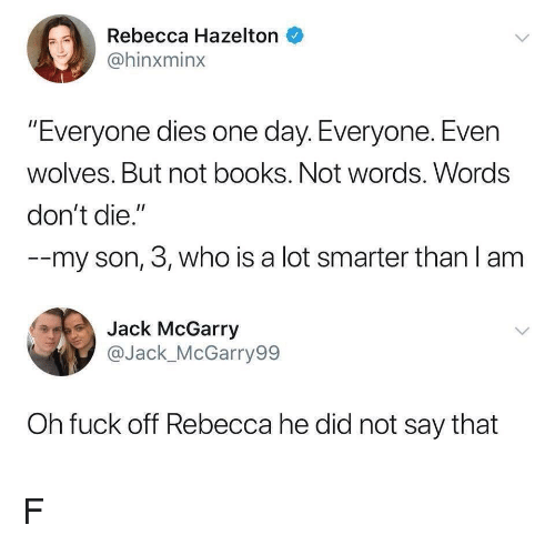 "Dont Die: Rebecca Hazelton  @hinxminx  ""Everyone dies one day. Everyone. Even  wolves. But not books. Not words. Words  don't die.""  --my son, 3, who is a lot smarter than l am  Jack McGarry  @Jack_McGarry99  Oh fuck off Rebecca he did not say that F"