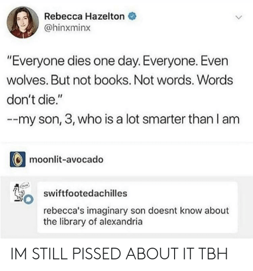 """Books, Tbh, and Avocado: Rebecca Hazelton  @hinxminx  """"Everyone dies one day. Everyone. Even  wolves. But not books. Not words. Words  don't die.""""  --my son, 3, who is a lot smarter than l am  moonlit-avocado  swiftfootedachilles  rebecca's imaginary son doesnt know about  the library of alexandria IM STILL PISSED ABOUT IT TBH"""