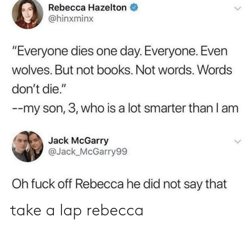 "Dont Die: Rebecca Hazelton  @hinxminx  ""Everyone dies one day. Everyone. Even  wolves. But not books. Not words. Words  don't die.""  --my son, 3, who is a lot smarter than I am  Jack McGarry  ас  @Jack_McGarry99  Oh fuck off Rebecca he did not say that take a lap rebecca"