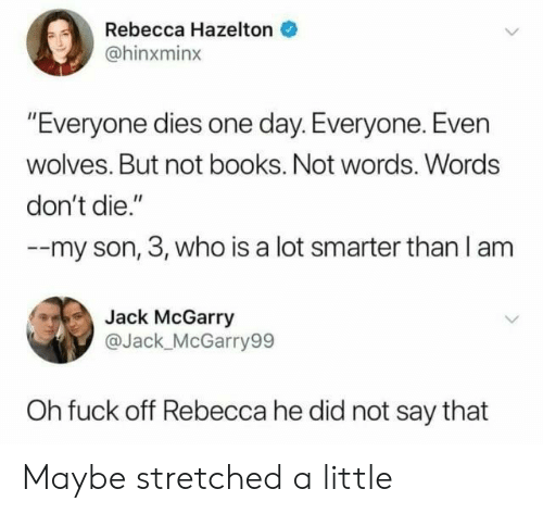 "Dont Die: Rebecca Hazelton  @hinxminx  ""Everyone dies one day. Everyone. Even  wolves. But not books. Not words. Words  don't die.""  --my son, 3, who is a lot smarter than l am  Jack McGarry  @Jack_ McGarry99  Oh fuck off Rebecca he did not say that Maybe stretched a little"