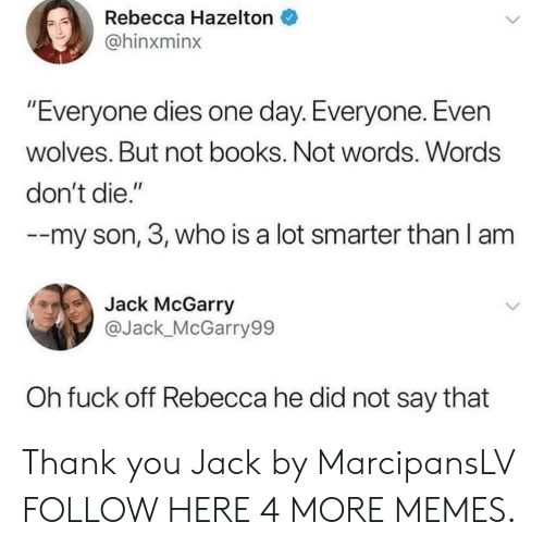 """Books, Dank, and Memes: Rebecca Hazelton  @hinxminx  """"Everyone dies one day. Everyone. Even  wolves. But not books. Not words. Words  don't die.""""  -my son, 3, who is a lot smarter than I am  Jack McGarry  @Jack_McGarry99  Oh fuck off Rebecca he did not say that Thank you Jack by MarcipansLV FOLLOW HERE 4 MORE MEMES."""
