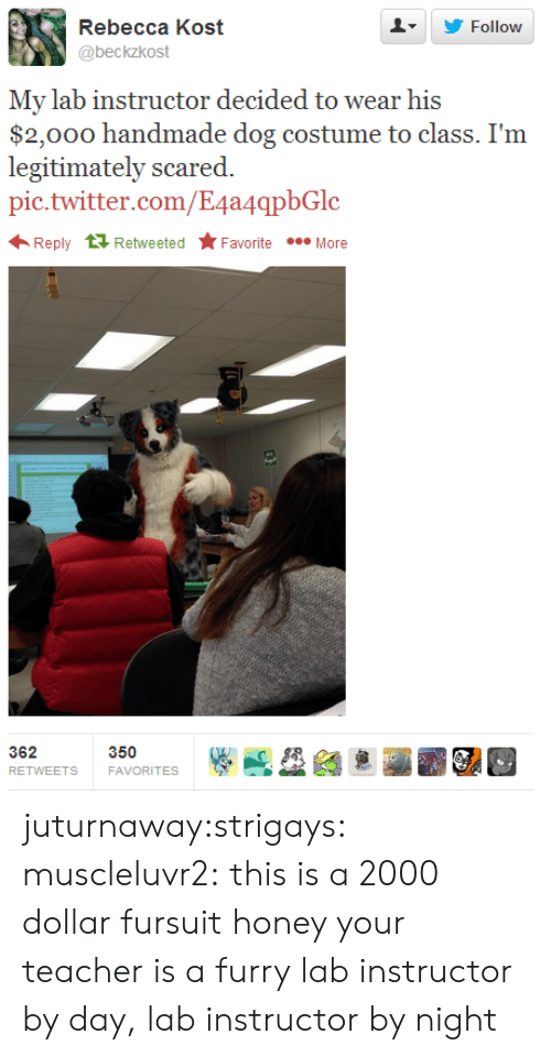Target, Teacher, and Tumblr: Rebecca Kost  @beckzkost  LY Follow  My lab instructor decided to wear his  nately scared.  pic.twitter.com/E4a4qpbGlc  Reply tỉRetweeted Favorite More  350  FAVORITES  RETWEETS juturnaway:strigays:  muscleluvr2:  this is a 2000 dollar fursuit  honey your teacher is a furry  lab instructor by day, lab instructor by night