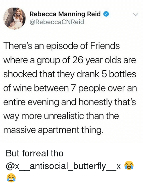 Friends, Funny, and Wine: Rebecca Manning Reid  @RebeccaCNReid  There's an episode of Friends  where a group of 26 year olds are  shocked that they drank 5 bottles  of wine between 7 people over an  entire evening and honestly that's  way more unrealistic than the  massive apartment thing But forreal tho @x__antisocial_butterfly__x 😂😂
