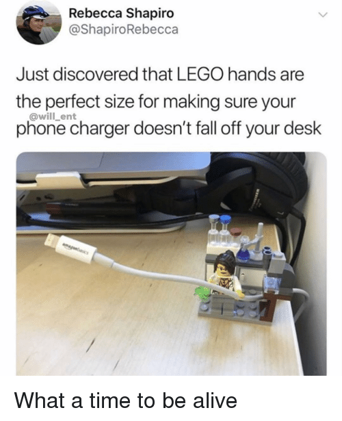 Phone Charger: Rebecca Shapiro  @ShapiroRebecca  Just discovered that LEGO hands are  the perfect size for making sure your  phone charger doesn't fall off your desk  @will_ent What a time to be alive