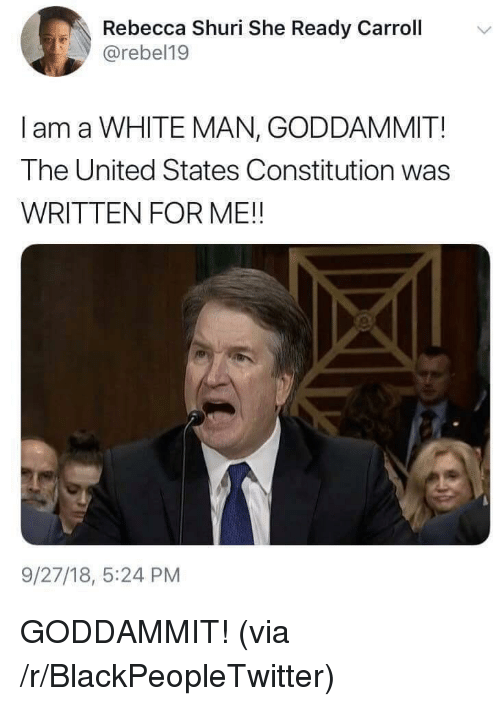 Blackpeopletwitter, Constitution, and United: Rebecca Shuri She Ready Carroll  @rebel19  I am a WHITE MAN, GODDAMMIT!  The United States Constitution was  WRITTEN FOR ME!!  9/27/18, 5:24 PM GODDAMMIT! (via /r/BlackPeopleTwitter)