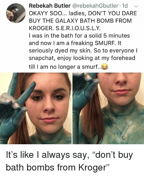 """Memes, Snapchat, and Bath Bomb: Rebekah Butler @rebekahGbutler 1d  OKAYY Soo... ladies, DON'T YOU DARE  BUY THE GALAXY BATH BOMB FROM  KROGER. S.E.R.I.O.U.S.L.Y.  I was in the bath for a solid 5 minutes  and now I am a freaking SMURF, It  seriously dyed my skin. So to everyone l  snapchat, enjoy looking at my forehead  till I am no longer a smurf.. It's like I always say, """"don't buy bath bombs from Kroger"""""""