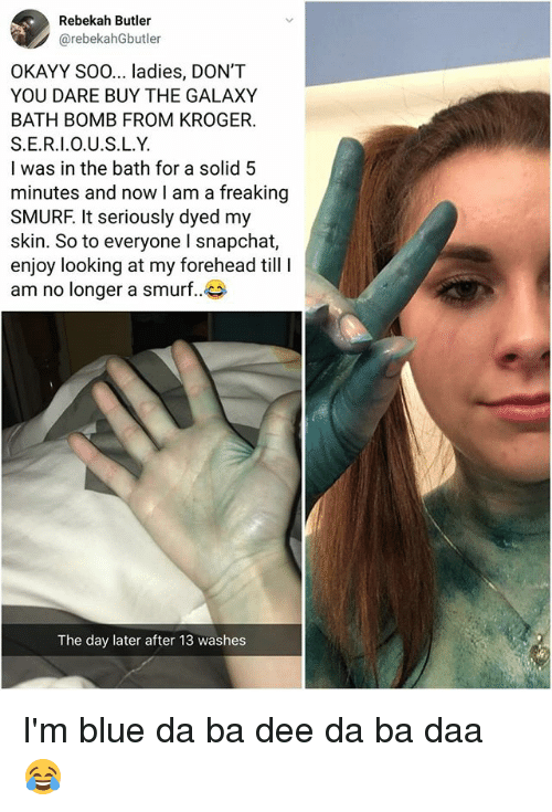 Memes, Snapchat, and Bath Bomb: Rebekah Butler  @rebekahGbutler  OKAYY SO0... ladies, DON'T  YOU DARE BUY THE GALAXY  BATH BOMB FROM KROGER.  S.E.R.I.O.U.S.L.Y.  I was in the bath for a solid 5  minutes and now I am a freaking  SMURF. It seriously dyed my  skin. So to everyone I snapchat,  enjoy looking at my forehead till  am no longer a smurf..  The day later after 13 washes I'm blue da ba dee da ba daa 😂