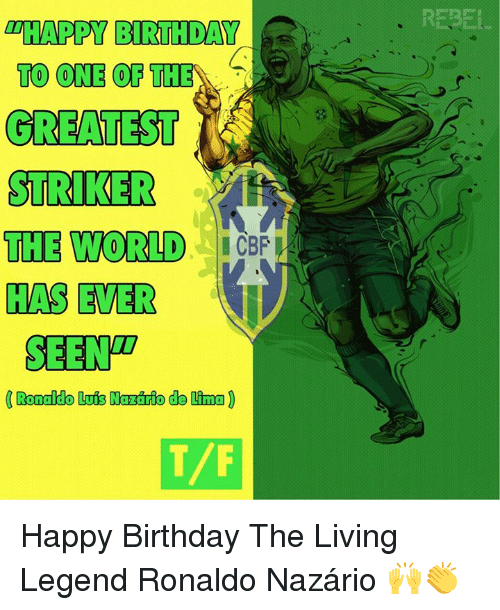 """Birthday, Memes, and Happy Birthday: REBELL  """"HAPPY BIRTHDAY  TO ONE OF THE  GREATEST  STRIKER  THE WORLD  HAS EVER  Co  SEENT  T/F Happy Birthday The Living Legend Ronaldo Nazário 🙌👏"""
