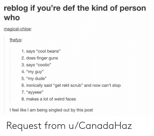 """cool beans: reblog if you're def the kind of person  who  magical-chloe:  fhefys:  1. says """"cool beans""""  2. does finger guns  3. says """"coolio""""  4. """"my guy""""  5. """"my dude""""  6. ironically said """"get rekt scrub"""" and now can't stop  7. """"ayyeee""""  8. makes a lot of weird faces  I feel like I am being singled out by this post Request from u/CanadaHaz"""