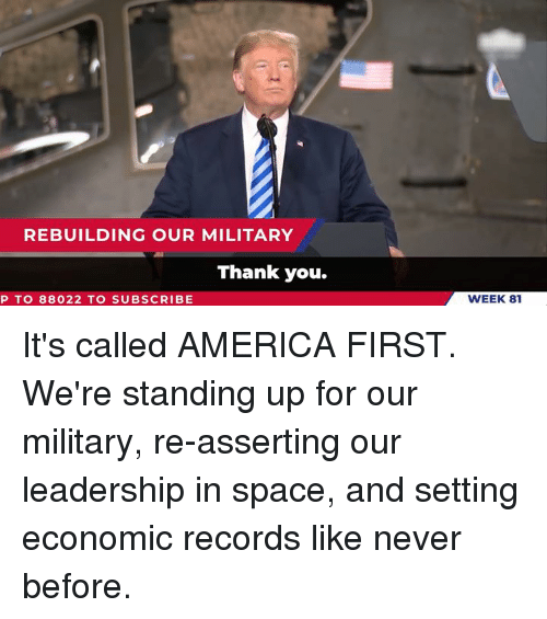 America, Thank You, and Space: REBUILDING OUR MILITARY  Thank you.  P TO 88022 TO SUBSCRIBE  WEEK 81 It's called AMERICA FIRST. We're standing up for our military, re-asserting our leadership in space, and setting economic records like never before.