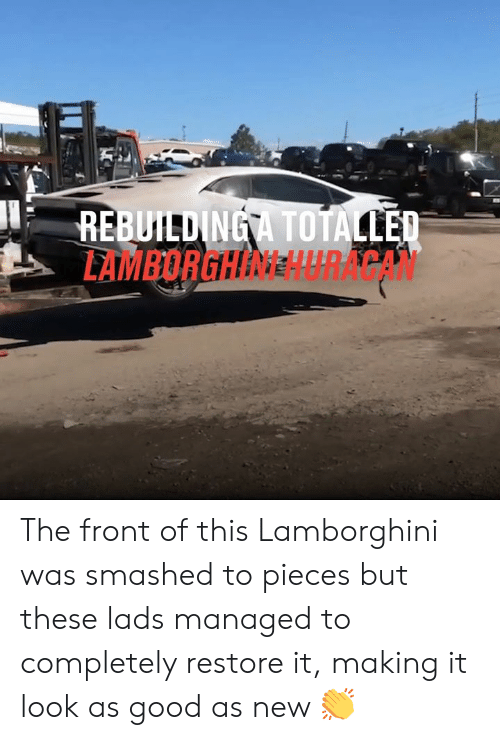 Dank, Lamborghini, and Good: REBUILDINGA TOTALLED  LAMBORGHINEHURACAN The front of this Lamborghini was smashed to pieces but these lads managed to completely restore it, making it look as good as new 👏