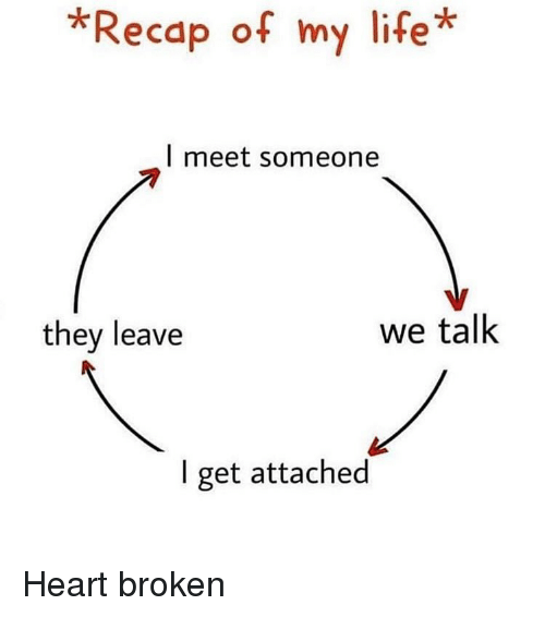 Life, Memes, and Heart: *Recap of my life*  l meet someone  they leave  we talk  I get attached Heart broken