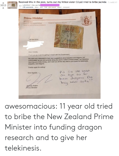 Money, Tumblr, and Work: Received this in the post, turns out my littlest sister (11yo) tried to bribe Jacinda (i.redd.it  o submitted 1 day ago by  3013  132 comments share save hide give award report crosspost  Prime Minister  30 April 2019  Dear Victoria,  Thank you so much for getting in touch with the Government  We were very  interested to hear your suggestions about psychics and dragons, but  unfortunately we are not currently doing any work in either of these areas! I am therefore  returning your bribe money, and I wish you all the very best in your quest for telekinesis.  telepathy, and dragons  Thanks again for writing  Kind  an eye r  h-se dragons.  wco Suits  Ardem  Phime Minister awesomacious:  11 year old tried to bribe the New Zealand Prime Minister into funding dragon research and to give her telekinesis.