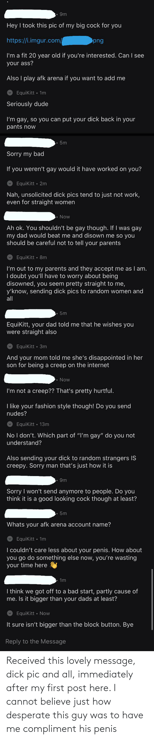 Lovely Message: Received this lovely message, dick pic and all, immediately after my first post here. I cannot believe just how desperate this guy was to have me compliment his penis