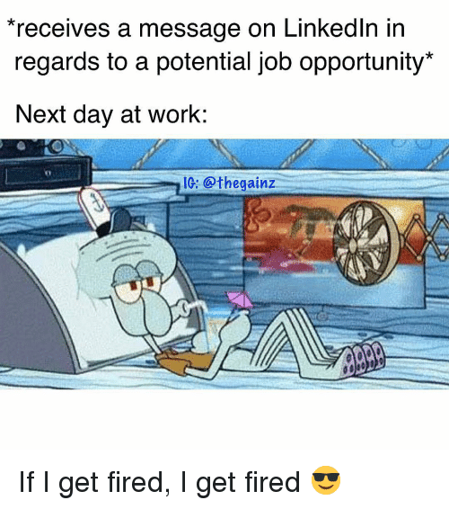 LinkedIn: receives a message on LinkedIn in  regards to a potential job opportunity  Next day at work:  IG: @thegainz If I get fired, I get fired 😎