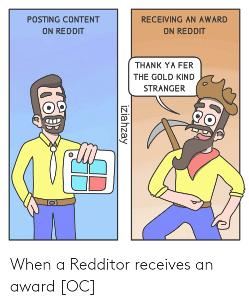 Content: RECEIVING AN AWARD  POSTING CONTENT  ON REDDIT  ON REDDIT  THANK YA FER  THE GOLD KIND  STRANGER  iziahzay When a Redditor receives an award [OC]