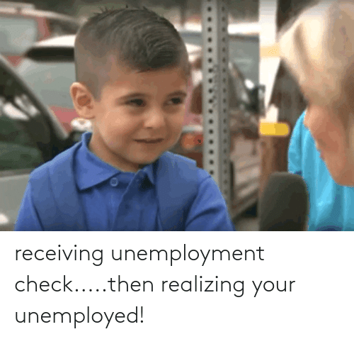 Unemployed: receiving unemployment check.....then realizing your unemployed!