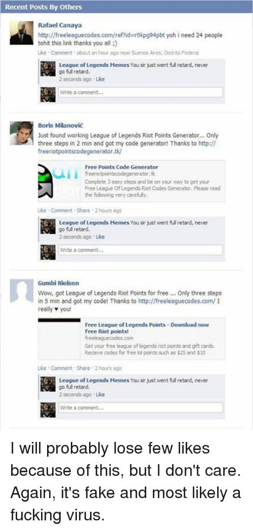 Fake, Fucking, and League of Legends: Recent Posts By Others  Rafael Canaya  http://freeleaguecodes.com/ref?id  bt yoh i need 24 people  tohit this link thanks you all  Like Comment about an hour ago near Buenos Aires, Distrito Federal  League of Legends Memes You sir just  went full retard,  never  go full retard.  2 seconds ago Like  Write a comment.  Boris Milanovic  Just found working League of Legends Riot Points Generator... Only  three steps in 2 min and got my code generator! Thanks to http://  freeriotpointscodegenerator.tk/  Free Points Code Generator  freeriotpointscodegenerator.tk  Complete 3 easy steps and be on your way to get your  Free League of Legends RiotCodes Generator. Please read  the following very carefully  Like Comment Share 2 hours ago  League of Legends Memes You sr just went full retard, never  go ful retard.  2 seconds ago Lke  Write a comment.  Gumbi Nielsen  Wow, got League of Legends Riot Points for free Only three steps  in 5 min and got my code! Thanks to http://freeleaguecodes.com/I  really you!  Free League of Legends Points-Download now  Free Riot points!  freeleaguecodes.com  Get your free league of legends riotpoints and gift cards.  Receve codes for free lol ponts such as $25 and S10  Lke Comment Share 2hours ago  League of Legends Memes Yousi just went retard, never  go ful retard,  2 seconds ago Like  Write a comment. I will probably lose few likes because of this, but I don't care. Again, it's fake and most likely a fucking virus.