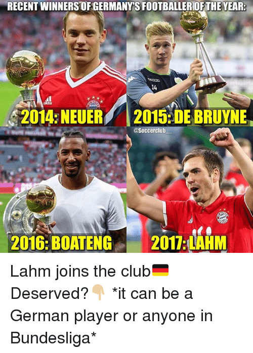 germane: RECENT WINNERS OF GERMANY'S FOOTBALLEROF THE YEAR  14  2014 NEUER 2015:DE BRUYNE  @Soccerclub  2016: BOATENG 2011 AHM  2016:BOATENG2017 LHM Lahm joins the club🇩🇪 Deserved?👇🏼 *it can be a German player or anyone in Bundesliga*
