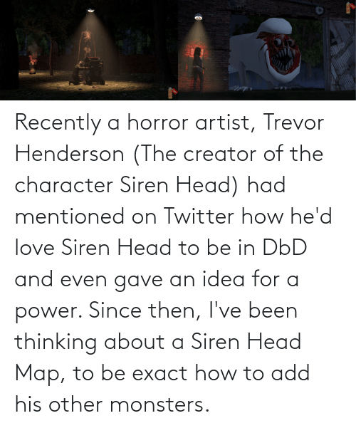 monsters: Recently a horror artist, Trevor Henderson (The creator of the character Siren Head) had mentioned on Twitter how he'd love Siren Head to be in DbD and even gave an idea for a power. Since then, I've been thinking about a Siren Head Map, to be exact how to add his other monsters.