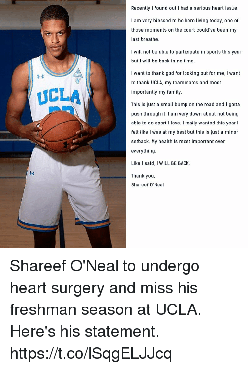 Blessed, Family, and God: Recently I found out I had a serious heart issue.  I am very blessed to be here living today, one of  those moments on the court could've been my  last breathe.  I will not be able to participate in sports this year  but I will be back in no time.  I want to thank god for looking out for me, I want  to thank UCLA, my teammates and most  importantly my family  This is just a small bump on the road and I gotta  push through it. I am very down about not being  able to do sport I love. I really wanted this year l  felt like I was at my best but this is just a minor  setback. My health is most important over  everything  Like I said, I WILL BE BACK.  Thank you,  Shareef O'Neal  UCLA Shareef O'Neal to undergo heart surgery and miss his freshman season at UCLA. Here's his statement. https://t.co/lSqgELJJcq