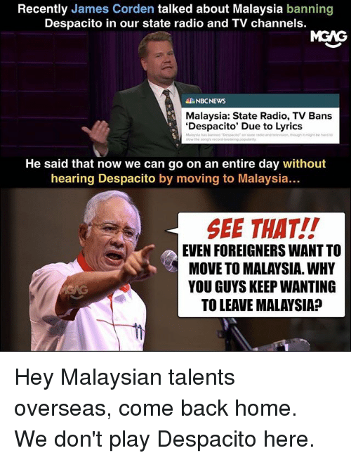 comely: Recently James Corden talked about Malaysia banning  Despacito in our state radio and TV channels.  MGAG  NBCNEWS  Malaysia: State Radio, TV Bans  'Despacito' Due to Lyrics  He said that now we can go on an entire day without  hearing Despacito by moving to Malaysia...  SEE THAT!!  EVEN FOREIGNERS WANT TO  MOVE TO MALAYSIA. WHY  YOU GUYS KEEP WANTING  TO LEAVE MALAYSIA? Hey Malaysian talents overseas, come back home. We don't play Despacito here.