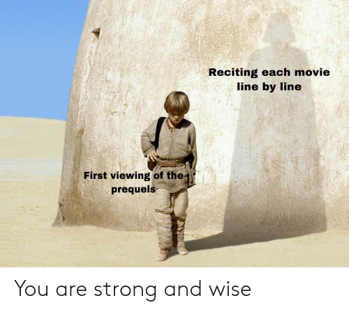 movie line: Reciting each movie  line by line  First viewing of the  prequels You are strong and wise