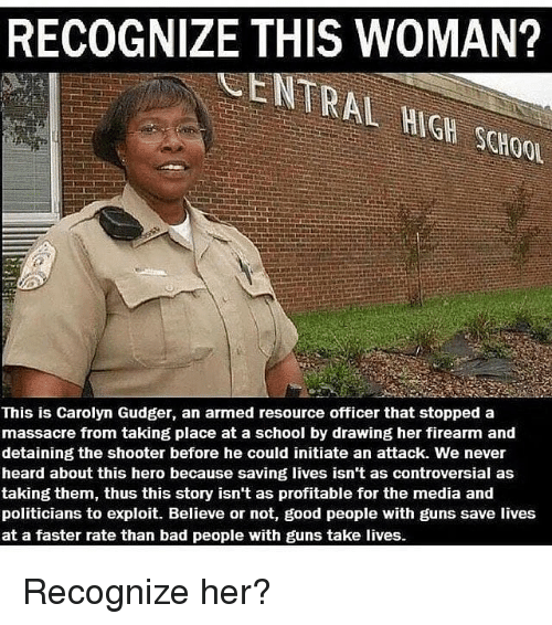 Bad, Guns, and Memes: RECOGNIZE THIS WOMAN?  CENTRAL HIGH SCHOO  This is Carolyn Gudger, an armed resource officer that stopped a  massacre from taking place at a school by drawing her firearm and  detaining the shooter before he could initiate an attack. We never  heard about this hero because saving lives isn't as controversial as  taking them, thus this story isn't as profitable for the media and  politicians to exploit. Believe or not, good people with guns save lives  at a faster rate than bad people with guns take lives. Recognize her?