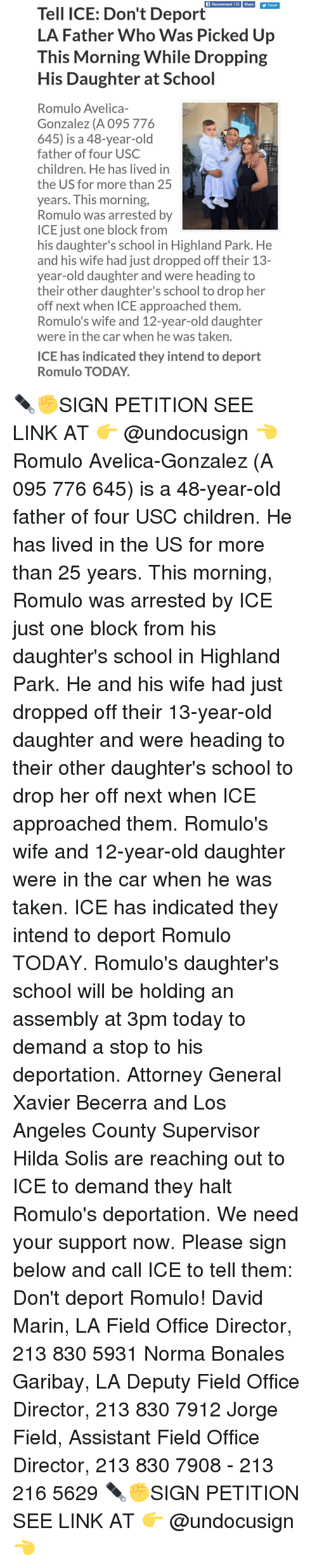 marinate: Recommend 15K Share  Tweet  Tell ICE: Don't Deport  LA Father Who Was Picked Up  This Morning While Dropping  His Daughter at School  Romulo Avelica-  Gonzalez (A 095 776  645) is a 48-year-old  father of four USC  children. He has lived in  the US for more than 25  years. This morning,  Romulo was arrested by  ICE just one block from  his daughter's school in Highland Park. He  and his wife had just dropped off their 13-  year-old daughter and were heading to  their other daughter's school to drop her  off next when ICE approached them  Romulo's wife and 12-year-old daughter  were in the car when he was taken.  ICE has indicated they intend to deport  Romulo TODAY. ✒✊SIGN PETITION SEE LINK AT 👉 @undocusign 👈 Romulo Avelica-Gonzalez (A 095 776 645) is a 48-year-old father of four USC children. He has lived in the US for more than 25 years. This morning, Romulo was arrested by ICE just one block from his daughter's school in Highland Park. He and his wife had just dropped off their 13-year-old daughter and were heading to their other daughter's school to drop her off next when ICE approached them. Romulo's wife and 12-year-old daughter were in the car when he was taken. ICE has indicated they intend to deport Romulo TODAY. Romulo's daughter's school will be holding an assembly at 3pm today to demand a stop to his deportation. Attorney General Xavier Becerra and Los Angeles County Supervisor Hilda Solis are reaching out to ICE to demand they halt Romulo's deportation. We need your support now. Please sign below and call ICE to tell them: Don't deport Romulo! David Marin, LA Field Office Director, 213 830 5931 Norma Bonales Garibay, LA Deputy Field Office Director, 213 830 7912 Jorge Field, Assistant Field Office Director, 213 830 7908 - 213 216 5629 ✒✊SIGN PETITION SEE LINK AT 👉 @undocusign 👈