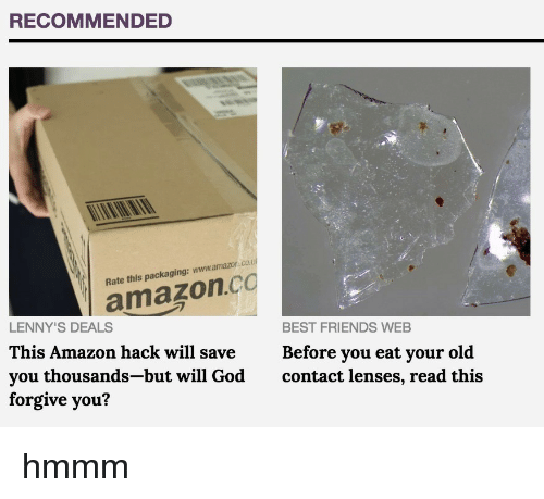 Amazon, Friends, and God: RECOMMENDED  LENNYamazon.co  This Amazon hack will saveBefore you eat your old  you thousands-but will God contact lenses, read this  forgive you'?  Rate this packaging: www.amazor.co.  BEST FRIENDS WEB hmmm
