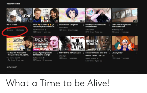 Screen Junkies: Recommended  weeb  review  END  15:30  10:03  1:46:54  1:59  1:30  WEEBREVIEW(ft. Drunk Aina Is Dangerous  PewDiePie) #AnswerMeSen  The Anime Man  1.2M views 1 week ago  Daily Lives of Highschool  Boys Scene 1984  devlishaquarius  24K views 4 years ago  this is so sad  Pewdiepie's Funniest Doki  Da  Doki Moments  AshraldRails  331K views 1 year ago  Anime More!  46K views 6 months ago  No views 1 minute ago  PROTOTYPE  1位  HONEST  TRAILERS  202  ORIGINS  BUTIDONT DESERVE  AN ORIGIN STORY  440  24:41  10:14  13:04  37:09  4:30  5位  VO  PROTOTYPE: 10 Years LaterHONEST TRAILERS S10. E12 Literally Hitler  Whitelight  429K views 1 week ago  Dragon Age Origins but I  The Top 100 Anime of All  Time (According To Japan)  The Anime Man  1.7M views 1 year ago  don't deserve an origin  Honest Trailers Get Out  Screen Junkies  3.6M views 1 year ago  Joe  190K views 1 hour ago  Call Me Kevin  257K views 22 hours ago  SHOW MORE What a Time to be Alive!