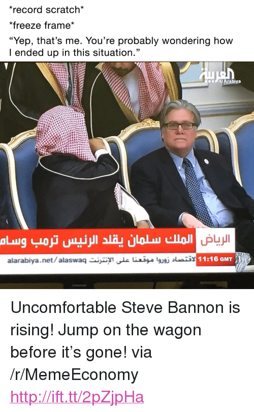 """Freeze Frame: record scratch*  *freeze frame*  """"Yep, that's me. You're probably wondering how  I ended up in this situation.""""  alarabiya.net/alaswae iilgusi ai  11:16 GMT <p>Uncomfortable Steve Bannon is rising! Jump on the wagon before it&rsquo;s gone! via /r/MemeEconomy <a href=""""http://ift.tt/2pZjpHa"""">http://ift.tt/2pZjpHa</a></p>"""