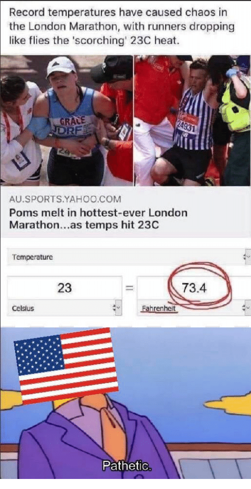 Sports, Heat, and London: Record temperatures have caused chaos in  the London Marathon, with runners dropping  like flies the 'scorching' 23C heat.  GRALE  DRF  24931  AU.SPORTS.YAHOO.COM  Poms melt in hottest-ever London  Marathon...as temps hit 23C  Temperature  73.4  23  Fahrenheit  Celsius  Pathetic.