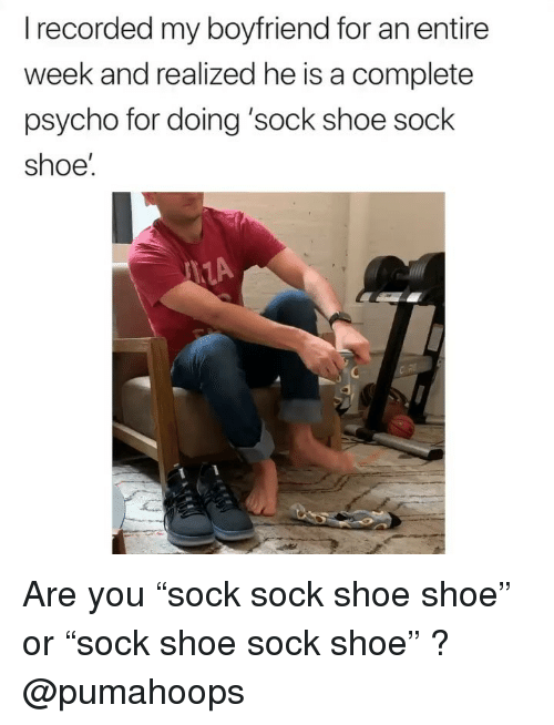 """Psycho, Girl Memes, and Boyfriend: recorded my boyfriend for an entire  week and realized he is a complete  psycho for doing 'sock shoe sock  shoe Are you """"sock sock shoe shoe"""" or """"sock shoe sock shoe"""" ? @pumahoops"""