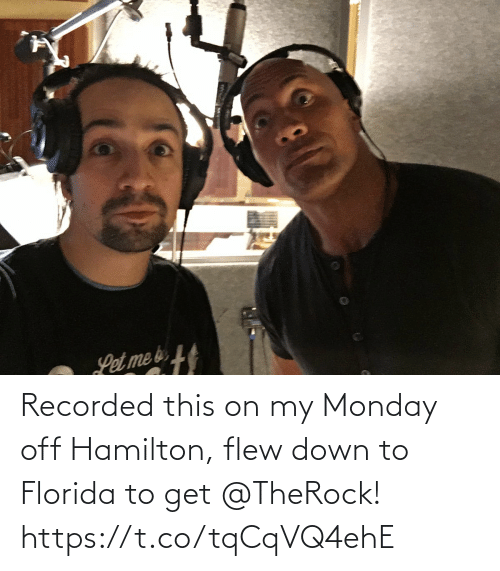 Down To: Recorded this on my Monday off Hamilton, flew down to Florida to get @TheRock! https://t.co/tqCqVQ4ehE